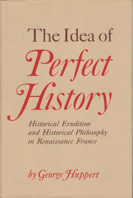 Image for THE IDEA OF PERFECT HISTORY Historical Erudition and Historical Philosophy in Renaissance France