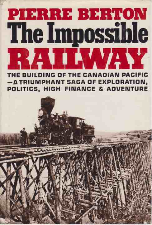 Image for THE IMPOSSIBLE RAILWAY The Building of the Canadian Pacific--A Triumphant Saga of Exploration, Politics, High Finance & Adventure
