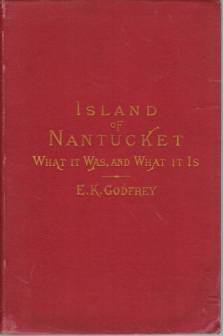 Image for THE ISLAND OF NANTUCKET What it Was and What it Is. Being a Complete Index and Guide to This Noted Resort. Containing Descriptions of Everything on or about the Island in Regard to Which the Visitor or Resident May Desire Information, Including its History, People, Agriculture..