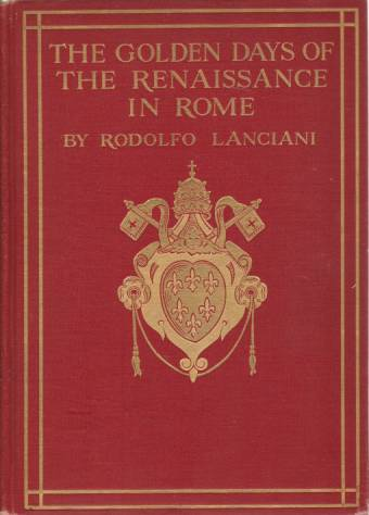 Image for THE GOLDEN DAYS OF THE RENAISANCE IN ROME From the Pontificate of Julius II to That of Paul III