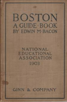 BOSTON A Guide Book. Prepared for the Convention of the National Educational Association, July 6-10 1903; under the Direction of Edwin D. Mead, Frank Foxcroft, and George P. Morris, the Committee on Guide Books Appointed by the Local Executive Committee