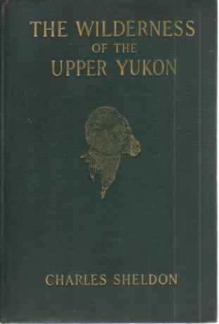 Image for THE WILDERNESS OF THE UPPER YUKON A Hunter's Explorations for Wild Sheep in Sub-Arctic Mountains
