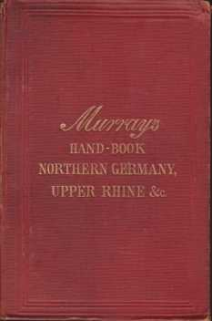 A HANDBOOK FOR TRAVELLERS ON THE CONTINENT Part 2: North Germany from the Baltic to the Black Forest. the Hartz, Thürignerwald, Saxon Switzerland, Rügen, the Giant Mountains, Taunus, Odenwald, and the Rhine Countries from Frankfurt to Basle, & C, &c.