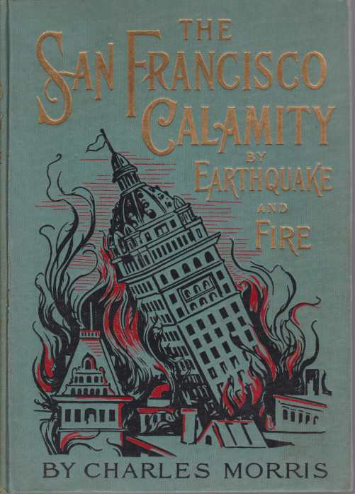 Image for THE SAN FRANCISCO CALAMITY BY EARTHQUAKE AND FIRE A Complete and Accurate Account of the Fearful Disaster Which Visited the Great City and the Pacific Coast, the Reign of Panic and Lawlessness, the Plight of 300,000 Homeless People and the World-Wide Rush to the Rescue. Told by Eye Witnesses