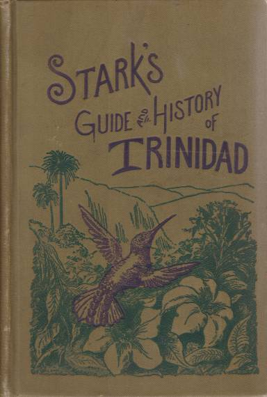 Image for STARK'S GUIDE-BOOK AND HISTORY OF TRINIDAD Including Tobago, Granada, and St. Vincent; Also a Trip Up the Orinoco and a Description of the Great Venezuelan Pitch Lake Containing a Description of Everything Relating to These Places That Would be of Interest to Tourists and Residents