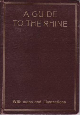 Image for A GUIDE TO THE RHINE Visits to the Siebengebirge and the Valleys of the Nahe, Lahn, Moselle, Ahr, Etc.