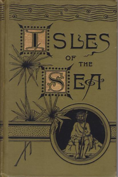 Image for THE ISLES OF THE SEA Being an Entertaining Narrative of a Voyage to the Pacific and Indian Oceans, and Embracing Full and Authentic Accounts of the Islands of Polynesia, Micronesia, and Melanesia, and Including a Full and Comprehensive History (...)