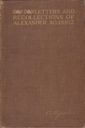 Image for LETTERS AND RECOLLECTIONS OF ALEXANDER AGASSIZ WITH A SKETCH OF HIS LIFE AND WORK