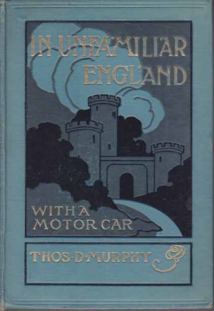 Image for IN UNFAMILIAR ENGLAND A Record of a Seven Thousand Mile Tour by Motor of the Unfrequented Nooks and Corners, and the Shrines of Especial Interest, in England; with Excursions Into Scotland and Ireland