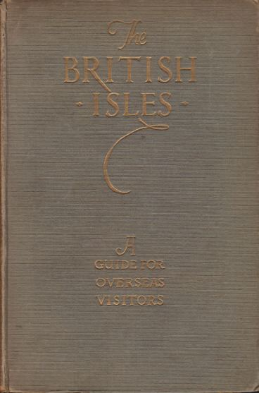 Image for THE BRITISH ISLES A Guide for Overseas Visitors, Taking in the American Pilgrim Shrines, the Principal Showplaces and Others Famed for Their History, Beauty, or Literary Associations