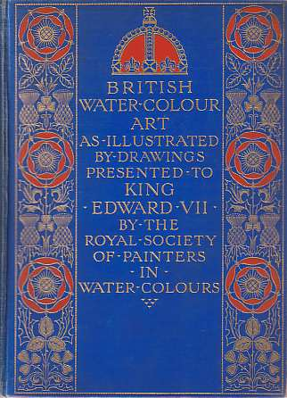 Image for BRITISH WATER-COLOUR ART In the First Year of the Reign of King Edward the Seventh, and During the Century Covered by the Life of the Royal Society of Painters in Water Colors. Illustrated by the Collection of Drawings Dedicated by That Society to Their Majesties the King...